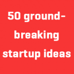 50 Groundbreaking Startup Ideas